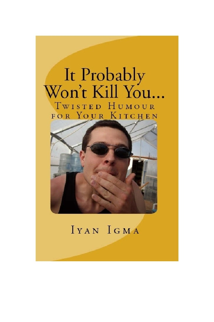 It Probably Won't Kill You...                 By            Iyan Igma  (With a Little Help from Mommy)     RecIPes for sui...