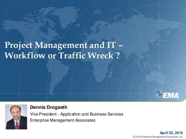 Project Management and IT –Workflow or Traffic Wreck ?April 25, 2013© 2013 Enterprise Management Associates, Inc.Dennis Dr...