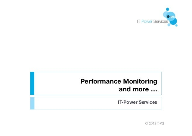 Performance Monitoring and more … IT-Power Services  © 2013 IT-PS