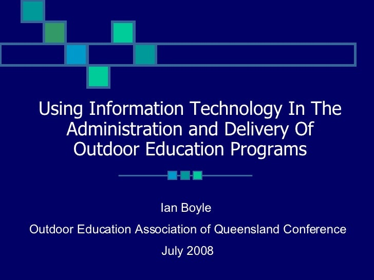 Using Information Technology In The Administration and Delivery Of Outdoor Education Programs Ian Boyle  Outdoor Education...
