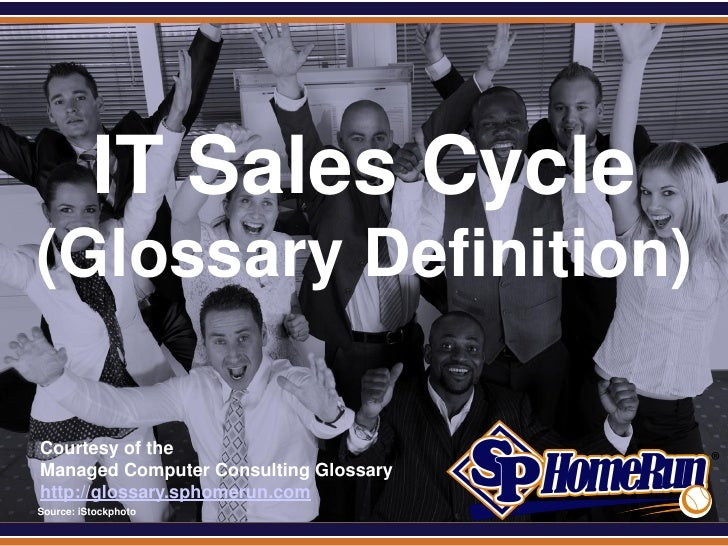 SPHomeRun.com            IT Sales Cycle (Glossary Definition)  Courtesy of the  Managed Computer Consulting Glossary  http...