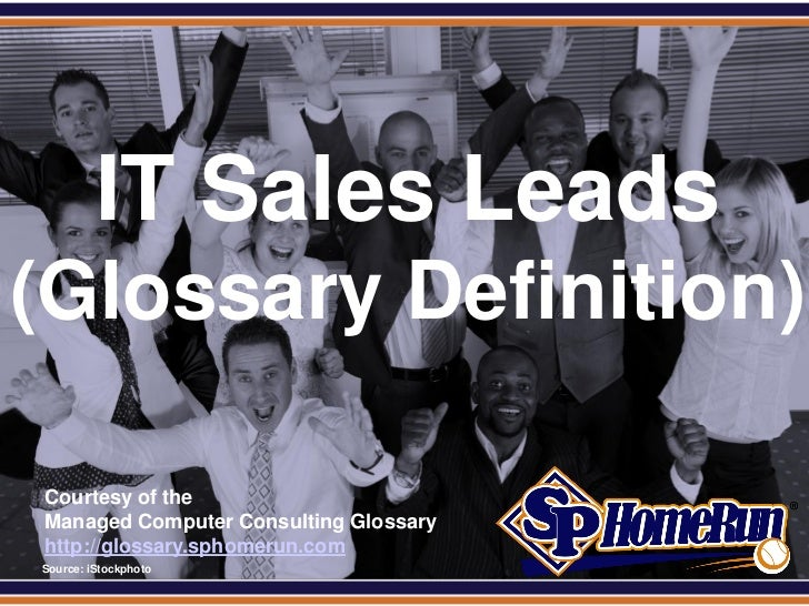 SPHomeRun.com           IT Sales Leads(Glossary Definition)  Courtesy of the  Managed Computer Consulting Glossary  http:/...