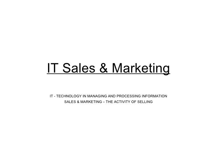 IT Sales & Marketing IT - TECHNOLOGY IN MANAGING AND PROCESSING INFORMATION SALES & MARKETING – THE ACTIVITY OF SELLING