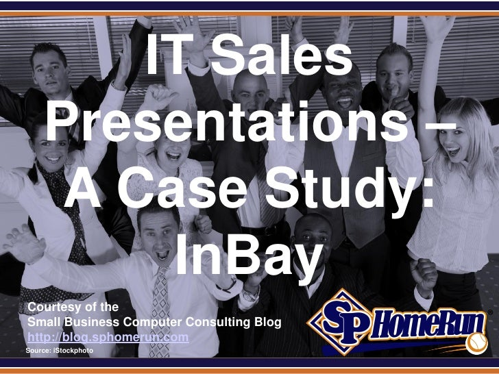 SPHomeRun.com          IT Sales      Presentations –       A Case Study:           InBay  Courtesy of the  Small Business ...