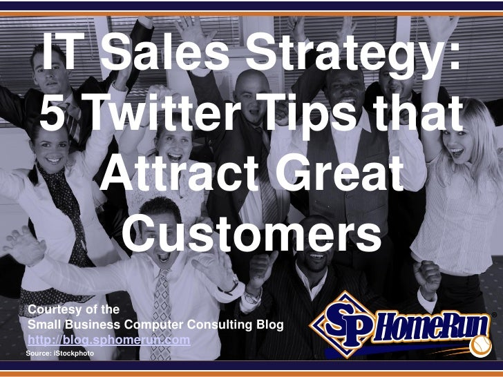 SPHomeRun.com     IT Sales Strategy:     5 Twitter Tips that        Attract Great         Customers  Courtesy of the  Smal...