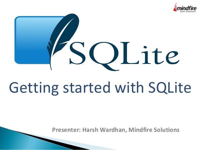 Getting started with SQLite Presenter: Harsh Wardhan, Mindfire Solutions