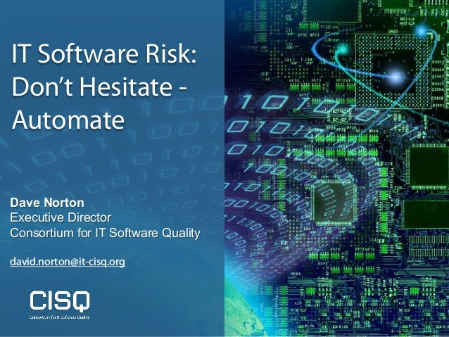 IT Software Risk: Don't Hesitate - Automate Dave Norton Executive Director Consortium for IT Software Quality david.norton...