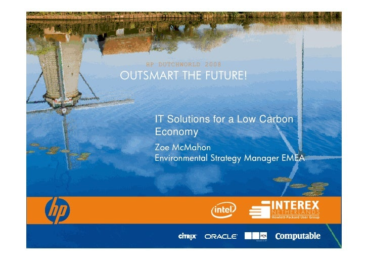 HP DUTCHWORLD 2008 OUTSMART THE FUTURE!         IT Solutions for a Low Carbon       Economy       Zoe McMahon       Enviro...