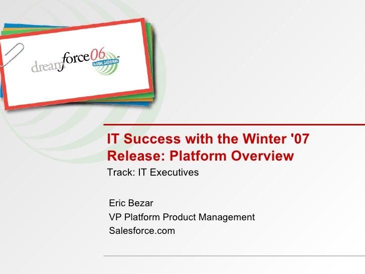 IT Success with the Winter '07 Release: Platform Overview Eric Bezar VP Platform Product Management Salesforce.com Track: ...