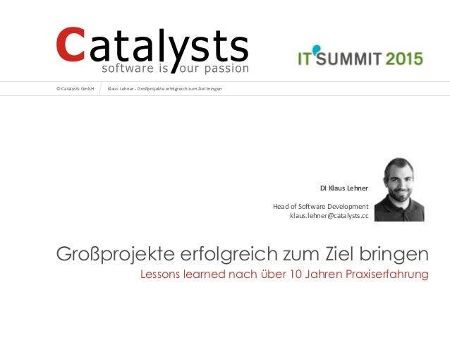 © Catalysts GmbH © Catalysts GmbH Großprojekte erfolgreich zum Ziel bringen Lessons learned nach über 10 Jahren Praxiserfa...