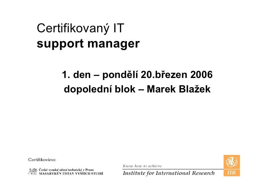 Certifikovaný IT support manager     1 d – pondělí 20 bř    1. den     dělí 20.březen 2006    dopolední blok – Marek Blaže...