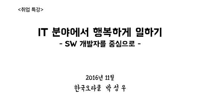 IT 분야에서 행복하게 일하기 - SW 개발자를 중심으로 - 2016년 11월 한국오라클 박 성 우 <취업 특강>