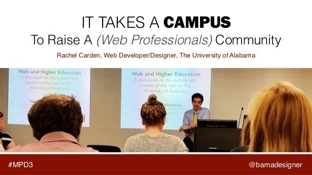 #MPD3 IT TAKES A CAMPUS To Raise A (Web Professionals) Community Rachel Carden, Web Developer/Designer, The University of ...