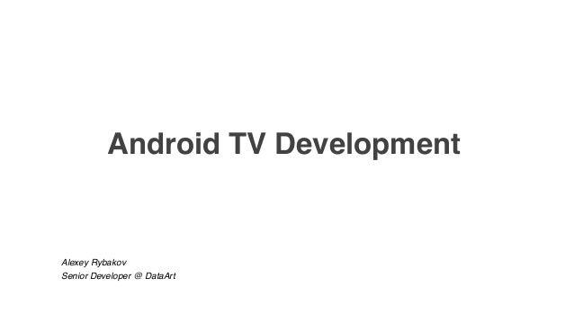 Android TV Development Alexey Rybakov Senior Developer @ DataArt