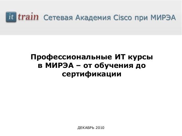 Сетевая Академия Cisco при МИРЭАПрофессиональные ИТ курсы в МИРЭА – от обучения до      сертификации          ДЕКАБРЬ 2010