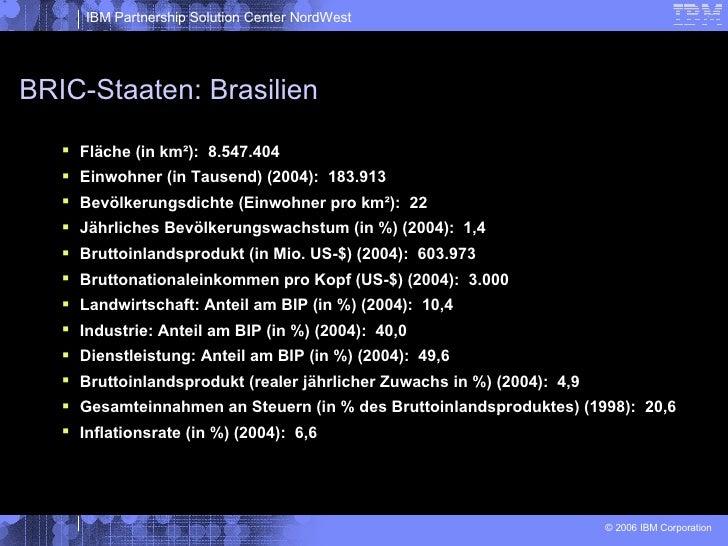BRIC-Staaten: Brasilien <ul><li>Fläche (in km²):  8.547.404 </li></ul><ul><li>Einwohner (in Tausend) (2004):  183.913 </li...