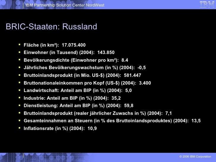 BRIC-Staaten: Russland <ul><li>Fläche (in km²):  17.075.400 </li></ul><ul><li>Einwohner (in Tausend) (2004):  143.850 </li...
