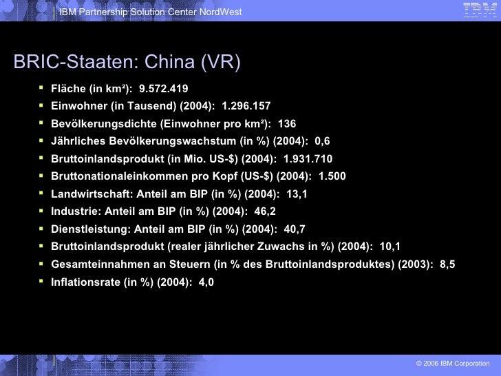 BRIC-Staaten: China (VR) <ul><li>Fläche (in km²):  9.572.419 </li></ul><ul><li>Einwohner (in Tausend) (2004):  1.296.157 <...