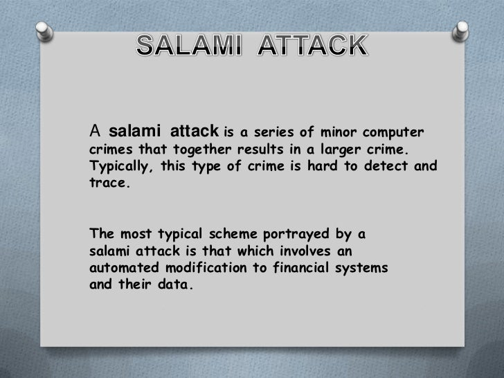 salami attack A salami attack is when you take a very small amount of money from an awful lot of accounts the canonical example is a bank programmer.