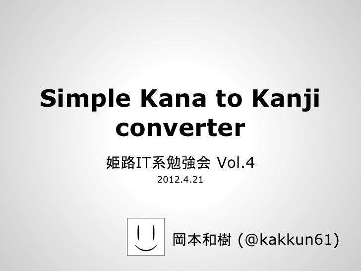 Simple Kana to Kanji     converter    姫路IT系勉強会 Vol.4        2012.4.21          岡本和樹 (@kakkun61)