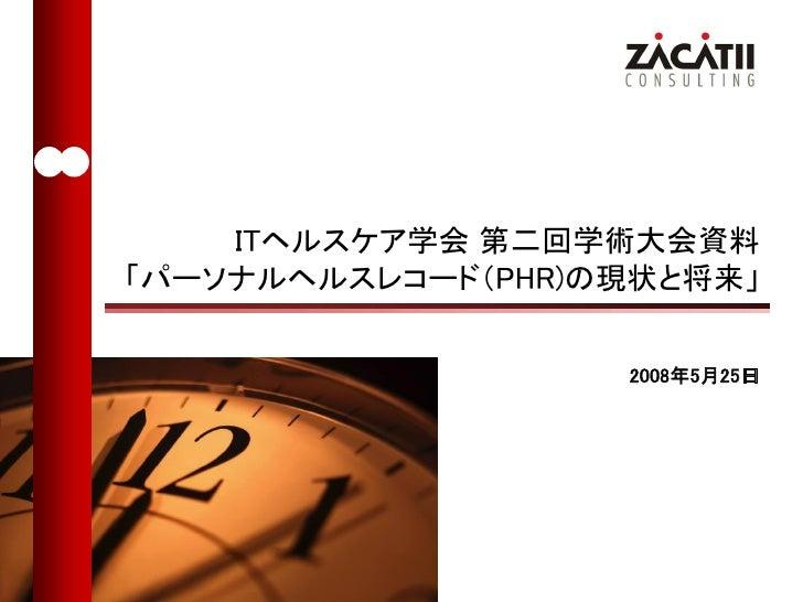 ITヘルスケア学会 第二回学術大会資料 「パーソナルヘルスレコード(PHR)の現状と将来」                     2008年5月25日