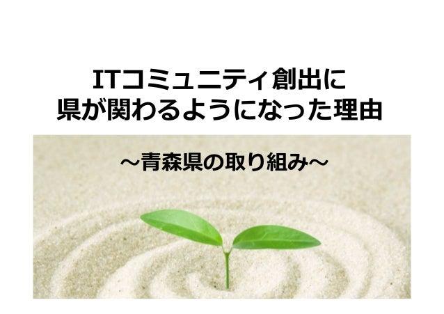 ITコミュニティ創出に  県が関わるようになった理由  〜⻘森県の取り組み〜