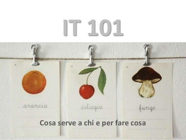 IT 101 Cosa serve a chi e per fare cosa