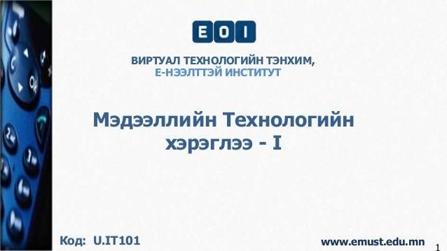 www.emust.edu.mn Мэдээллийн Технологийн хэрэглээ - I ВИРТУАЛ ТЕХНОЛОГИЙН ТЭНХИМ, Е-НЭЭЛТТЭЙ ИНСТИТУТ Код: U.IT101 1