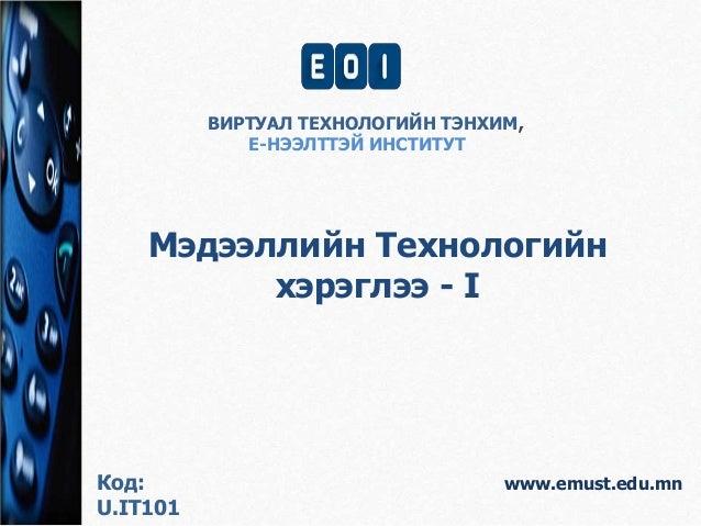 ВИРТУАЛ ТЕХНОЛОГИЙН ТЭНХИМ,  Е-НЭЭЛТТЭЙ ИНСТИТУТ  Мэдээллийн Технологийн  www.emust.edu.mn  хэрэглээ - I  Код:  U.IT101