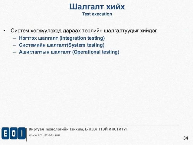 Шалгалт хийх  Test execution  Виртуал Технологийн Тэнхим, Е-НЭЭЛТТЭЙ ИНСТИТУТ  www.emust.edu.mn  34  • Систем хөгжүүлэхэд ...