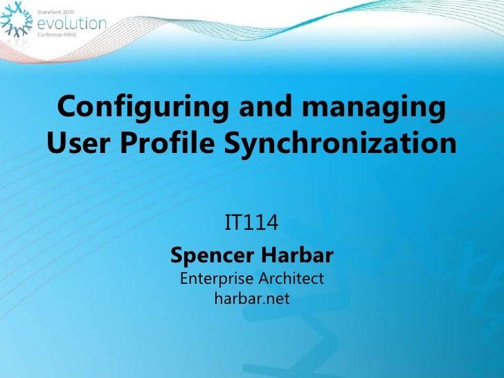Configuring and managing User Profile Synchronization<br />IT114<br />Spencer HarbarEnterprise Architect harbar.net<br />