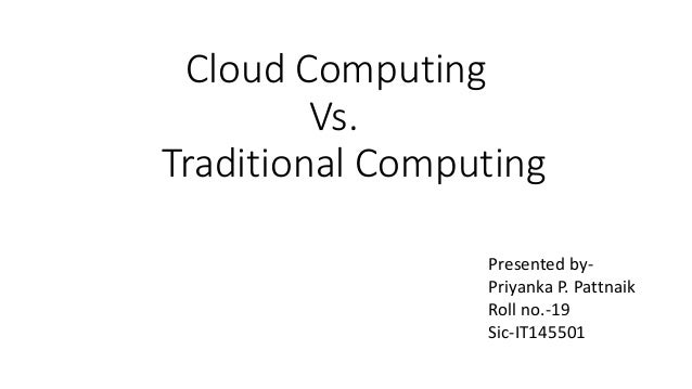 Presented by- Priyanka P. Pattnaik Roll no.-19 Sic-IT145501 Cloud Computing Vs. Traditional Computing