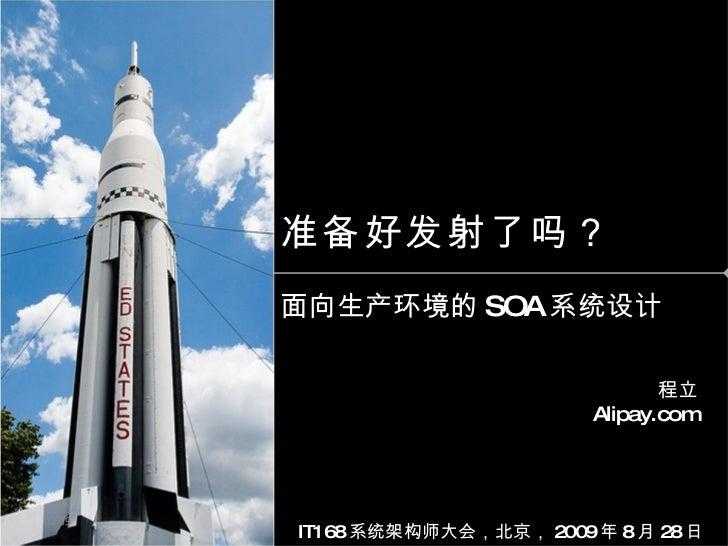准备好发射了吗? 面向生产环境的 SOA 系统设计 程立 Alipay.com IT168 系统架构师大会,北京, 2009 年 8 月 28 日 02:39