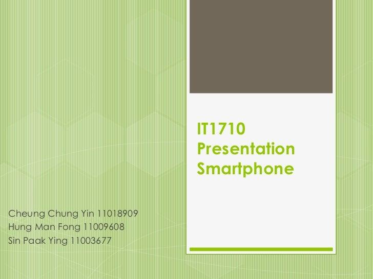 IT1710                            Presentation                            SmartphoneCheung Chung Yin 11018909Hung Man Fong...