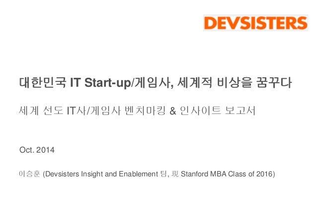 대한민국 IT Start-up/게임사, 세계적 비상을 꿈꾸다  세계 선도 IT사/게임사 벤치마킹 & 인사이트 보고서  Oct. 2014  이승훈 (Devsisters Insight and Enablement 팀, 現St...