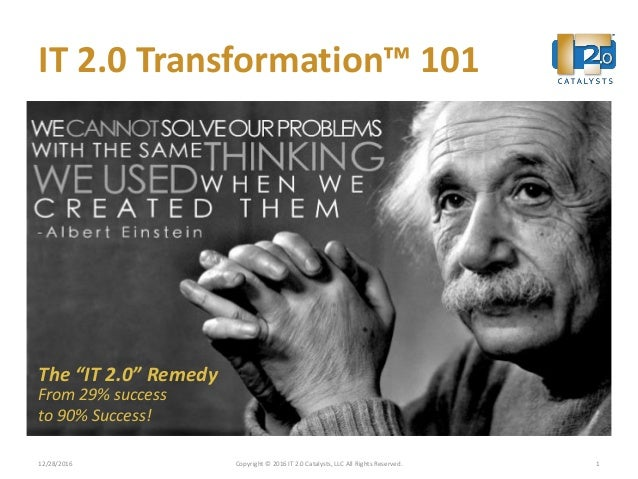 "IT 2.0 Transformation™ 101 12/28/2016 Copyright © 2016 IT 2.0 Catalysts, LLC All Rights Reserved. 1 The ""IT 2.0"" Remedy Fr..."