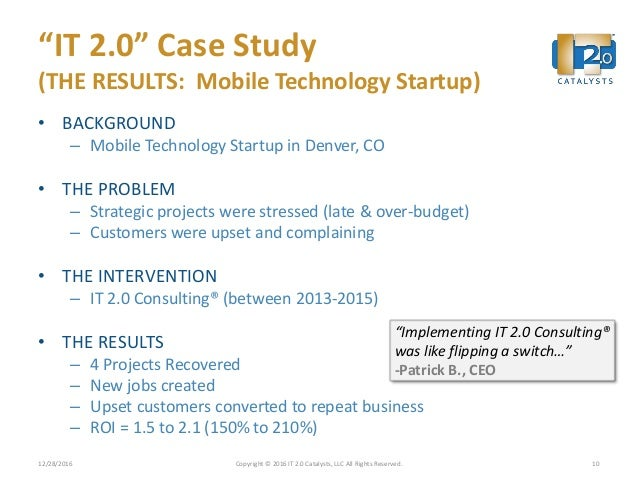 """""""IT 2.0"""" Case Study (THE RESULTS: Mobile Technology Startup) • BACKGROUND – Mobile Technology Startup in Denver, CO • THE ..."""