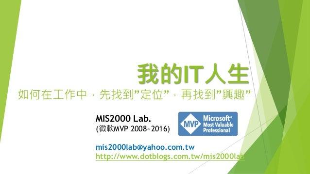 """我的IT人生 如何在工作中,先找到""""定位"""",再找到""""興趣"""" MIS2000 Lab. (微軟MVP 2008~2016) mis2000lab@yahoo.com.tw http://www.dotblogs.com.tw/mis2000lab"""