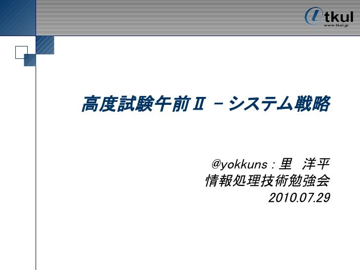 高度試験午前Ⅱ - システム戦略          @yokkuns : 里 洋平        情報処理技術勉強会                2010.07.29