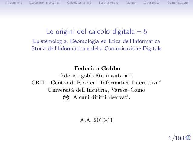 1/103 Introduzione Calcolatori meccanici Calcolatori a rel´e I tubi a vuoto Memex Cibernetica Comunicazione Le origini del...