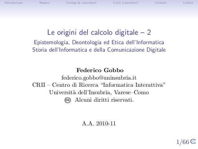 1/66 Introduzione Nepero Orologi & calcolatori Cos'`e il pensiero? Cartesio Leibniz Le origini del calcolo digitale – 2 Ep...