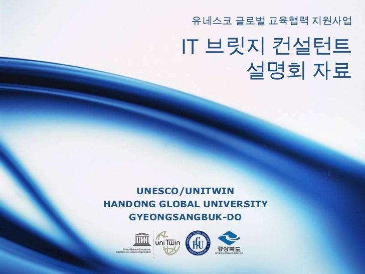 유네스코 글로벌 교육협력 지원사업 IT 브릿지 컨설턴트설명회 자료<br />UNESCO/UNITWIN<br />HANDONG GLOBAL UNIVERSITY<br />GYEONGSANGBUK-DO<br />