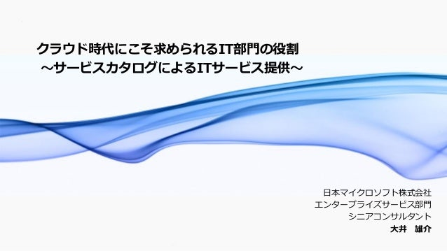 1 日本マイクロソフト株式会社 エンタープライズサービス部門 シニアコンサルタント 大井 雄介 クラウド時代にこそ求められるIT部門の役割 ~サービスカタログによるITサービス提供~
