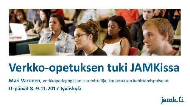 Verkko-opetuksen tuki JAMKissa Mari Varonen, verkkopedagogiikan suunnittelija, koulutuksen kehittämispalvelut IT-päivät 8....