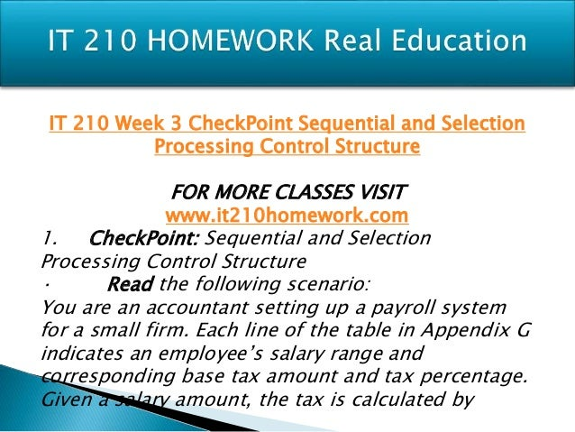 it 210 checkpoint sequential and selection processing control structure It 210 week 5 checkpoint simple array process essay examples submitted by diamon706  it 210 week 3 checkpoint sequential and selection processing control structure essay process: 1 display title of program 2 display directions 3 get employee salary 4.
