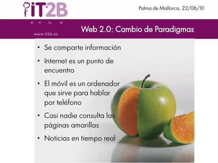 Palma de Mallorca, 22/06/10                    Web 2.0: Cambio de Paradigmas  ●     Se comparte información ●     Internet...