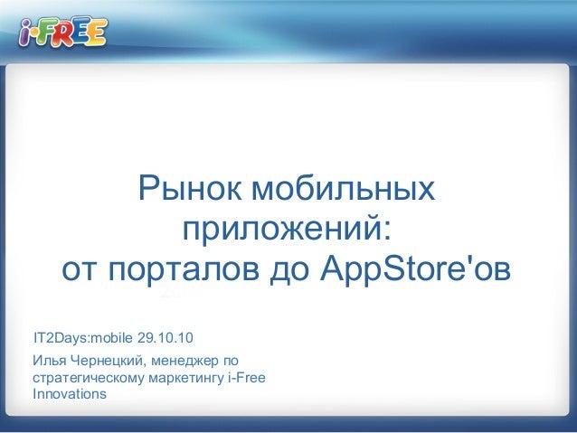 Рынок мобильных приложений: от порталов до AppStore'ов IT2Days:mobile 29.10.10 Илья Чернецкий, менеджер по стратегическому...