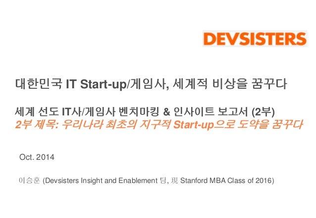 대한민국 IT Start-up/게임사, 세계적 비상을 꿈꾸다  세계 선도 IT사/게임사 벤치마킹 & 인사이트 보고서 (2부)  2부 제목: 우리나라 최초의 지구적 Start-up으로 도약을 꿈꾸다  Oct. 2014  ...