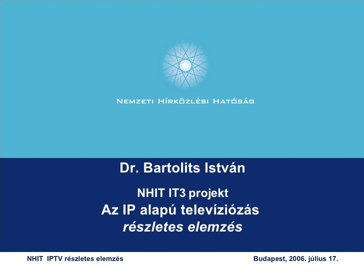 Dr. Bartolits István NHIT IT3 projekt Az IP alapú televíziózás   részletes elemzés NHIT  IPTV részletes elemzés  Budapest,...