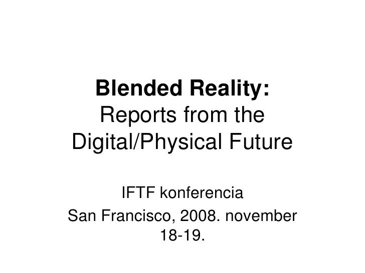 Blended Reality:    Reports from the Digital/Physical Future         IFTF konferencia San Francisco, 2008. november       ...